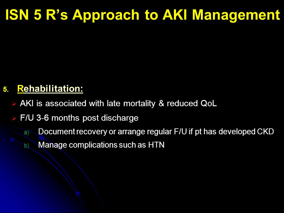 ISN 5 R's Approach to AKI Management 5. Rehabilitation:  AKI is associated with late mortality & reduced QoL  F/U 3-6 months post discharge a) Docum