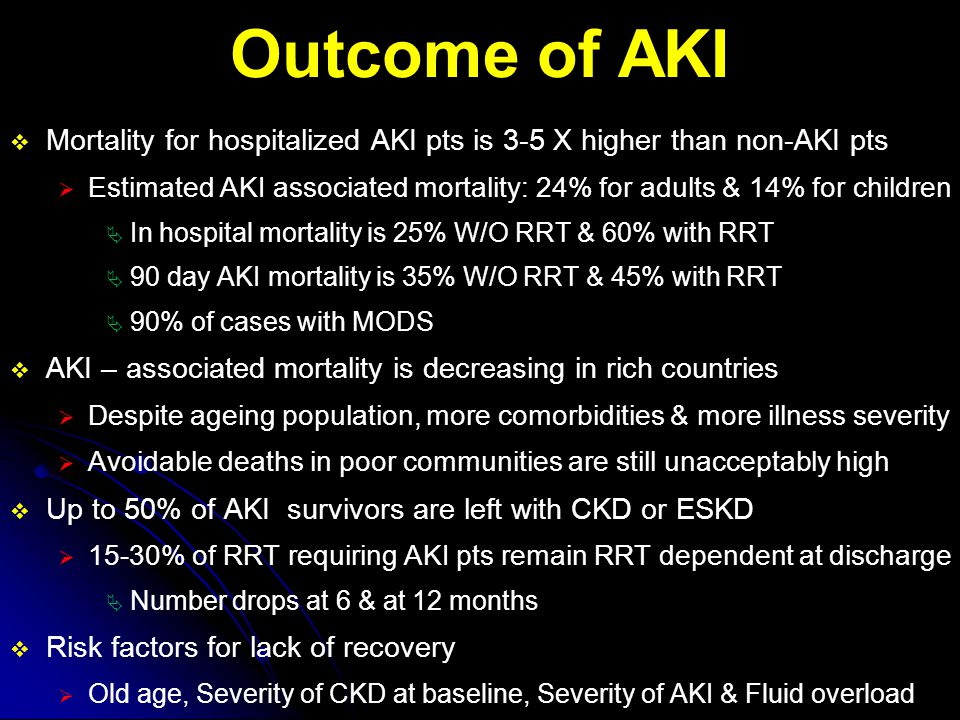  Limitations of AKI Definitions / Staging:  Cannot calculate change in GFR in AKI W/O known baseline Cr  Cr is poor indicator of real GFR in unsteady state like AKI  Rise in Cr requires time & this delays diagnosis of early injury  Cr is affected by:  Muscle mass & muscle dietary supplements  Decreased Cr production in CLD  Lab techniques / errors  Drugs that inhibit tubular secretion (e.g., H2B)  Endogenous-Exogenous Chromogens may interfere with assay  Endogenous: Bilirubin, Uric Acid  Exogenous: Cephalosporins, Cimetidine, Trimethoprim  Cr might be affected by hemodilution D/T massive blood transfusion or fluid resuscitation & accumulation in acute illness  Estimation of U/O is difficult W/O urinary catheter  U/O criterion of 0.5 ml / kg / h for 6h is too sensitive  Rise in Cr is more predictive of mortality than this criterion  0.3 ml/kg/h for 6h correlate better with stage, RRT need & death  Morbidly obese pt may fulfill UO criteria W/O GFR change