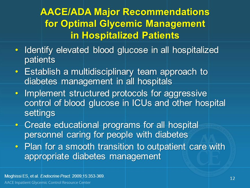 AACE/ADA Major Recommendations for Optimal Glycemic Management in Hospitalized Patients Identify elevated blood glucose in all hospitalized patientsIdentify elevated blood glucose in all hospitalized patients Establish a multidisciplinary team approach to diabetes management in all hospitalsEstablish a multidisciplinary team approach to diabetes management in all hospitals Implement structured protocols for aggressive control of blood glucose in ICUs and other hospital settingsImplement structured protocols for aggressive control of blood glucose in ICUs and other hospital settings Create educational programs for all hospital personnel caring for people with diabetesCreate educational programs for all hospital personnel caring for people with diabetes Plan for a smooth transition to outpatient care with appropriate diabetes managementPlan for a smooth transition to outpatient care with appropriate diabetes management Moghissi ES, et al.