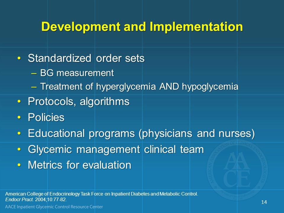 Development and Implementation Standardized order setsStandardized order sets –BG measurement –Treatment of hyperglycemia AND hypoglycemia Protocols, algorithmsProtocols, algorithms PoliciesPolicies Educational programs (physicians and nurses)Educational programs (physicians and nurses) Glycemic management clinical teamGlycemic management clinical team Metrics for evaluationMetrics for evaluation American College of Endocrinology Task Force on Inpatient Diabetes and Metabolic Control.