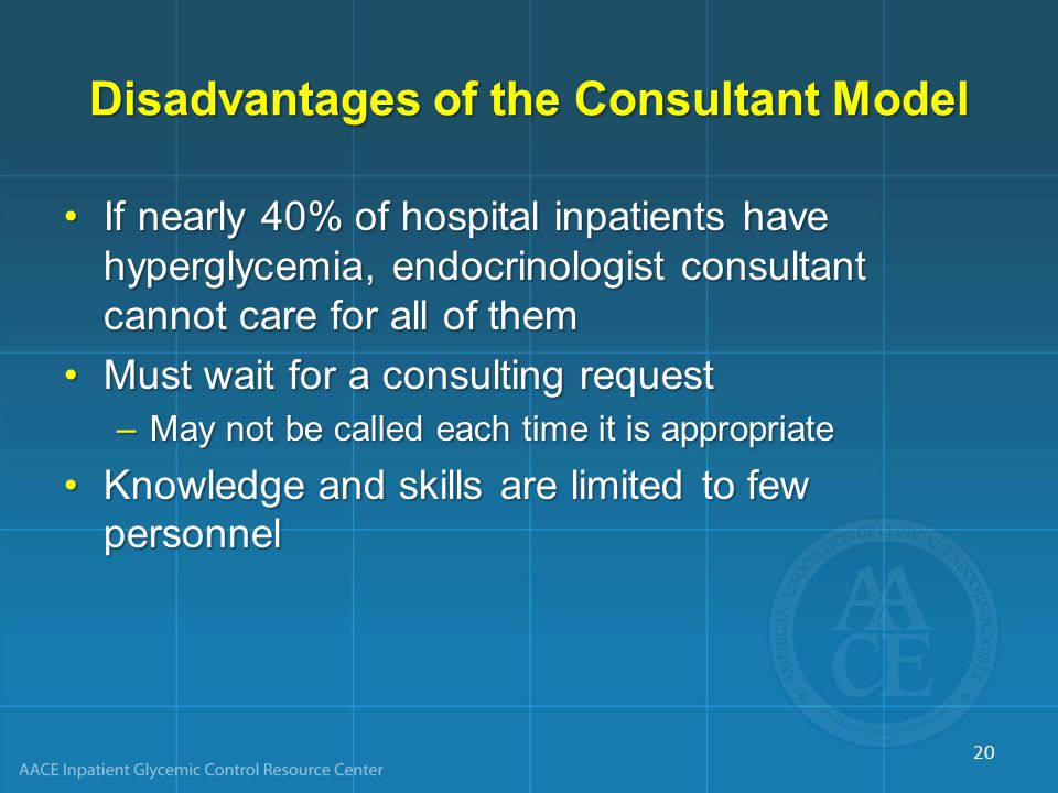 Disadvantages of the Consultant Model If nearly 40% of hospital inpatients have hyperglycemia, endocrinologist consultant cannot care for all of themIf nearly 40% of hospital inpatients have hyperglycemia, endocrinologist consultant cannot care for all of them Must wait for a consulting requestMust wait for a consulting request –May not be called each time it is appropriate Knowledge and skills are limited to few personnelKnowledge and skills are limited to few personnel 20