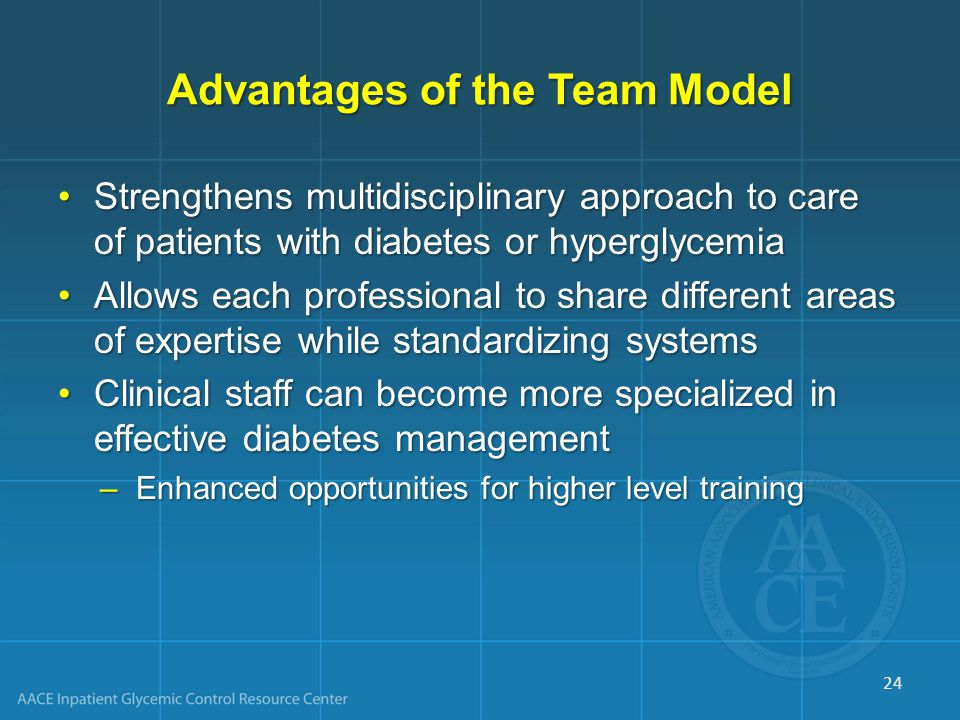 Advantages of the Team Model Strengthens multidisciplinary approach to care of patients with diabetes or hyperglycemiaStrengthens multidisciplinary approach to care of patients with diabetes or hyperglycemia Allows each professional to share different areas of expertise while standardizing systemsAllows each professional to share different areas of expertise while standardizing systems Clinical staff can become more specialized in effective diabetes managementClinical staff can become more specialized in effective diabetes management –Enhanced opportunities for higher level training 24