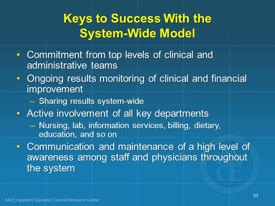 Keys to Success With the System-Wide Model Commitment from top levels of clinical and administrative teamsCommitment from top levels of clinical and administrative teams Ongoing results monitoring of clinical and financial improvementOngoing results monitoring of clinical and financial improvement –Sharing results system-wide Active involvement of all key departmentsActive involvement of all key departments –Nursing, lab, information services, billing, dietary, education, and so on Communication and maintenance of a high level of awareness among staff and physicians throughout the systemCommunication and maintenance of a high level of awareness among staff and physicians throughout the system 31