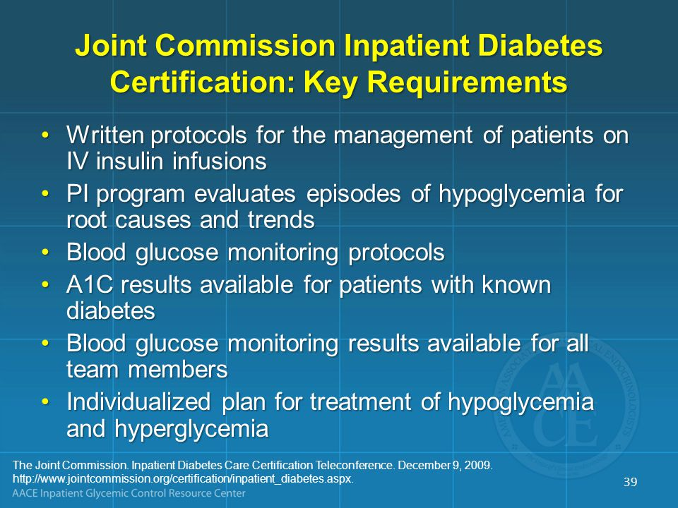 Joint Commission Inpatient Diabetes Certification: Key Requirements Written protocols for the management of patients on IV insulin infusionsWritten protocols for the management of patients on IV insulin infusions PI program evaluates episodes of hypoglycemia for root causes and trendsPI program evaluates episodes of hypoglycemia for root causes and trends Blood glucose monitoring protocolsBlood glucose monitoring protocols A1C results available for patients with known diabetesA1C results available for patients with known diabetes Blood glucose monitoring results available for all team membersBlood glucose monitoring results available for all team members Individualized plan for treatment of hypoglycemia and hyperglycemiaIndividualized plan for treatment of hypoglycemia and hyperglycemia The Joint Commission.
