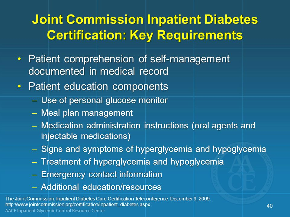 Joint Commission Inpatient Diabetes Certification: Key Requirements Patient comprehension of self-management documented in medical recordPatient comprehension of self-management documented in medical record Patient education componentsPatient education components –Use of personal glucose monitor –Meal plan management –Medication administration instructions (oral agents and injectable medications) –Signs and symptoms of hyperglycemia and hypoglycemia –Treatment of hyperglycemia and hypoglycemia –Emergency contact information –Additional education/resources The Joint Commission.
