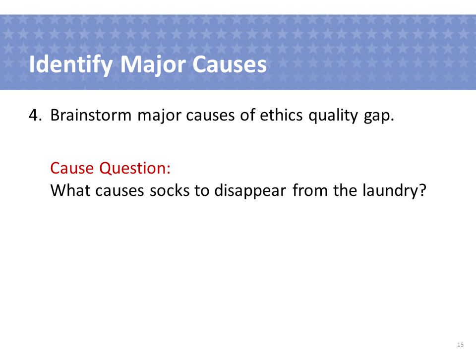 Identify Major Causes 4.Brainstorm major causes of ethics quality gap.