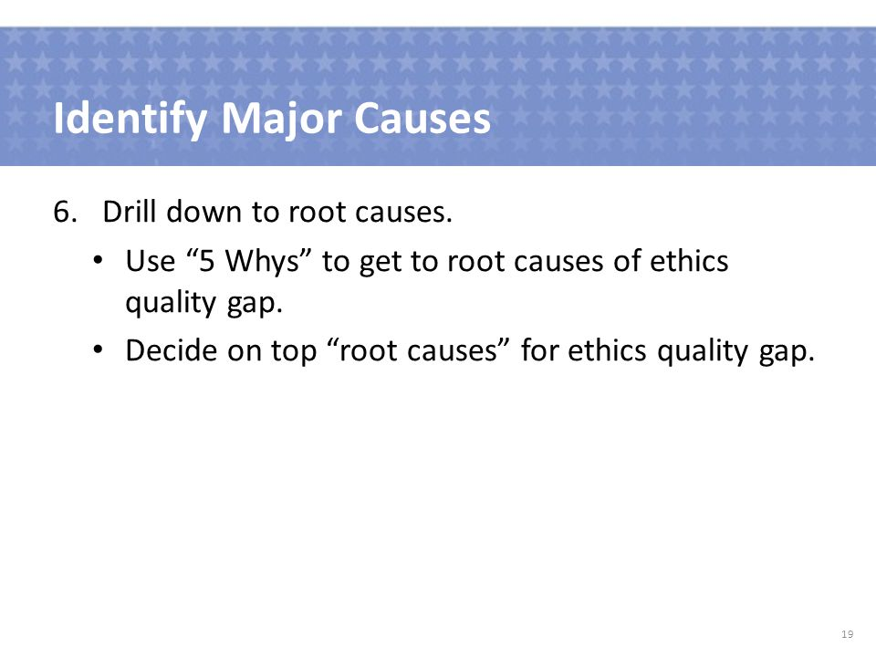 Identify Major Causes 6.Drill down to root causes.
