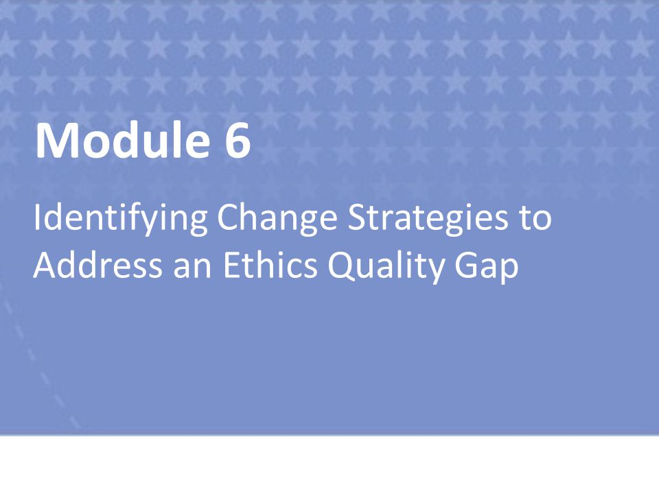 Module 6 Identifying Change Strategies to Address an Ethics Quality Gap