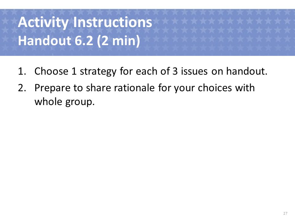 Activity Instructions Handout 6.2 (2 min) 1.Choose 1 strategy for each of 3 issues on handout.