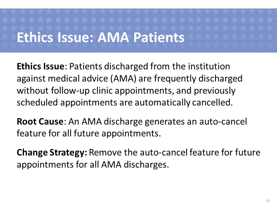 Ethics Issue: AMA Patients Ethics Issue: Patients discharged from the institution against medical advice (AMA) are frequently discharged without follow-up clinic appointments, and previously scheduled appointments are automatically cancelled.