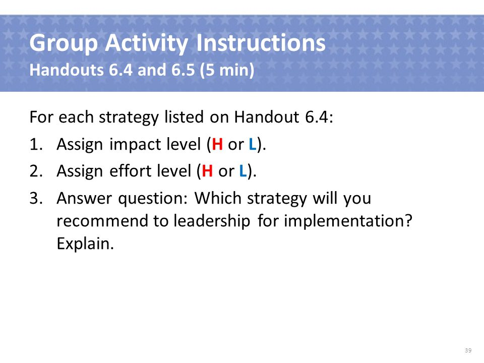 Group Activity Instructions Handouts 6.4 and 6.5 (5 min) For each strategy listed on Handout 6.4: 1.Assign impact level (H or L).