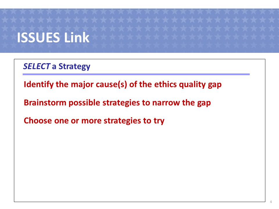 ISSUES Link SELECT a Strategy Identify the major cause(s) of the ethics quality gap Brainstorm possible strategies to narrow the gap Choose one or more strategies to try 4