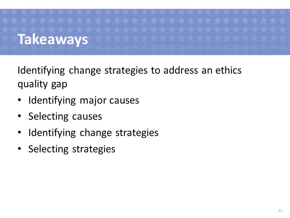Takeaways Identifying change strategies to address an ethics quality gap Identifying major causes Selecting causes Identifying change strategies Selecting strategies 41
