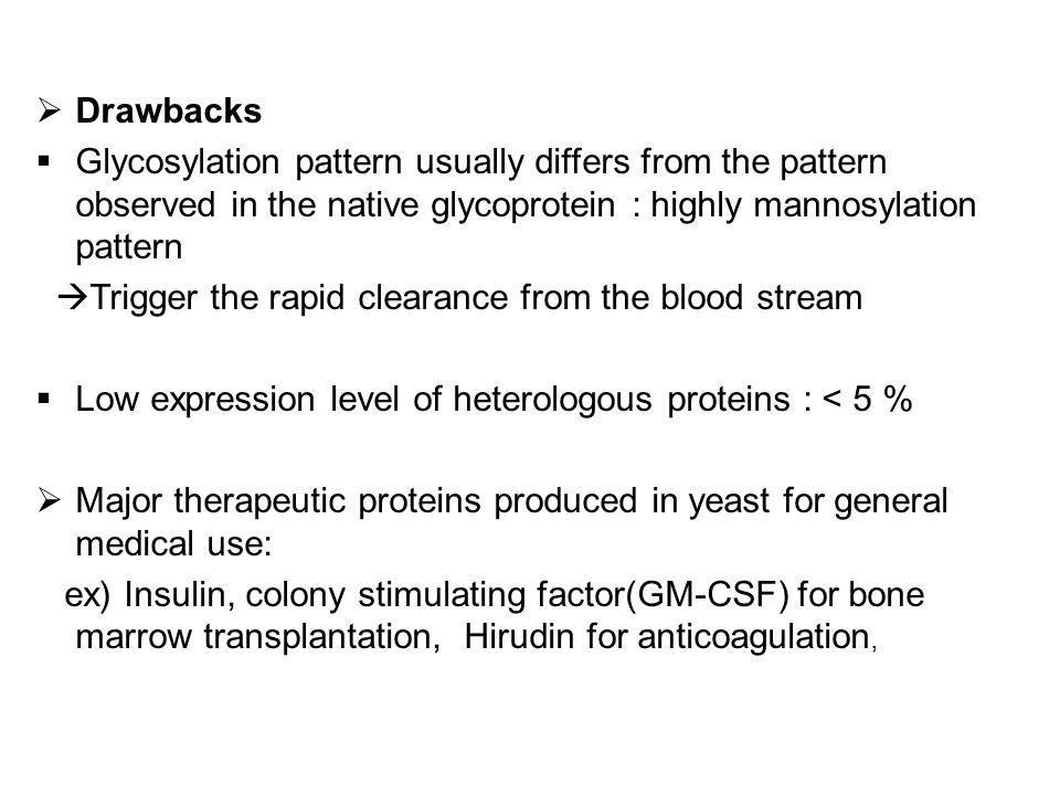  Drawbacks  Glycosylation pattern usually differs from the pattern observed in the native glycoprotein : highly mannosylation pattern  Trigger the rapid clearance from the blood stream  Low expression level of heterologous proteins : < 5 %  Major therapeutic proteins produced in yeast for general medical use: ex) Insulin, colony stimulating factor(GM-CSF) for bone marrow transplantation, Hirudin for anticoagulation,
