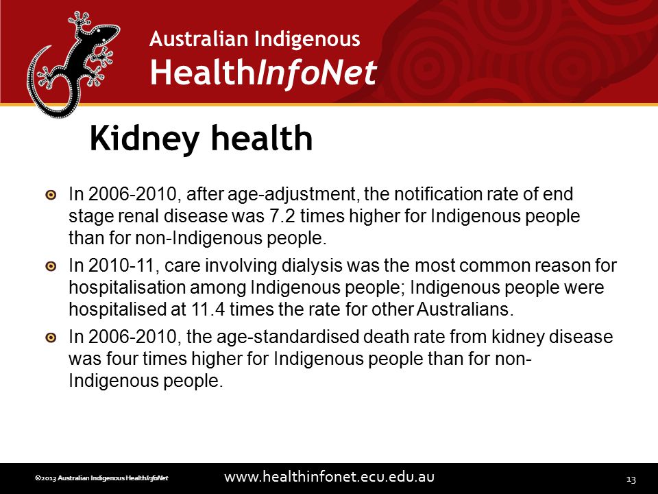 13 www.healthinfonet.ecu.edu.au Australian Indigenous HealthInfoNet ©2013 Australian Indigenous HealthInfoNet©2012 Australian Indigenous HealthInfoNet Kidney health In 2006-2010, after age-adjustment, the notification rate of end stage renal disease was 7.2 times higher for Indigenous people than for non-Indigenous people.