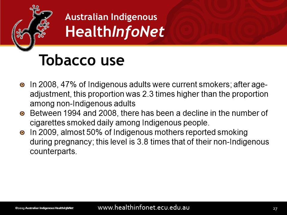 27 www.healthinfonet.ecu.edu.au Australian Indigenous HealthInfoNet ©2013 Australian Indigenous HealthInfoNet©2012 Australian Indigenous HealthInfoNet Tobacco use In 2008, 47% of Indigenous adults were current smokers; after age- adjustment, this proportion was 2.3 times higher than the proportion among non-Indigenous adults Between 1994 and 2008, there has been a decline in the number of cigarettes smoked daily among Indigenous people.