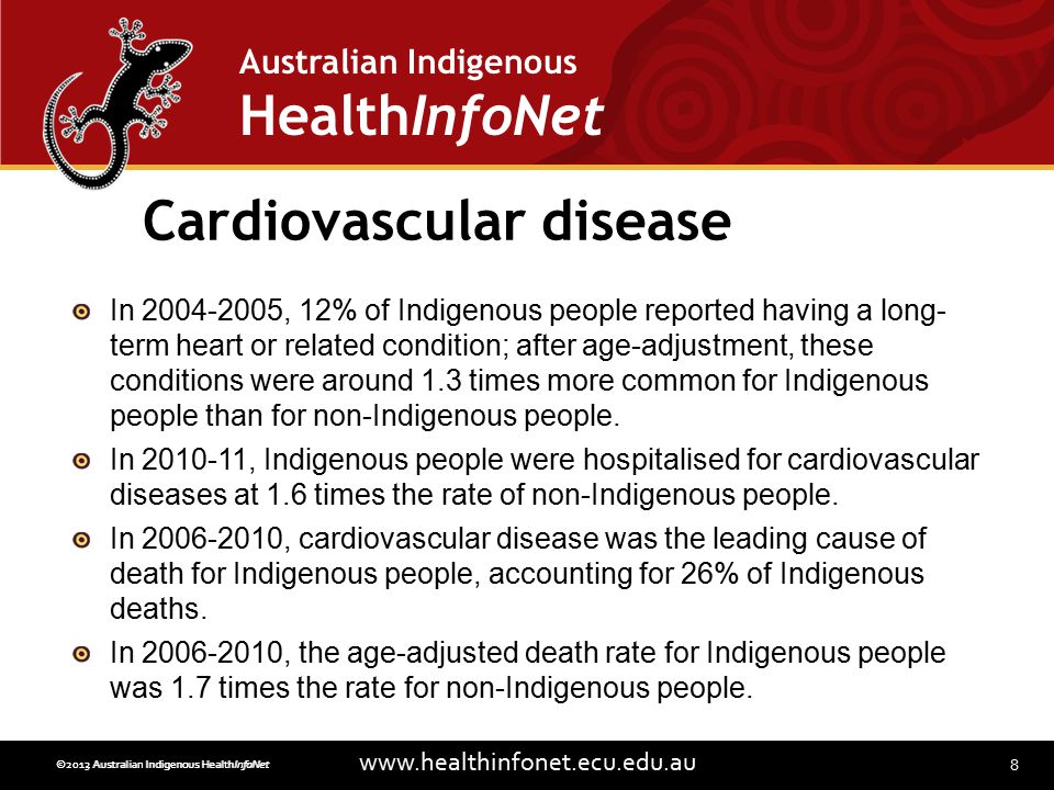 8 www.healthinfonet.ecu.edu.au Australian Indigenous HealthInfoNet ©2013 Australian Indigenous HealthInfoNet©2012 Australian Indigenous HealthInfoNet Cardiovascular disease In 2004-2005, 12% of Indigenous people reported having a long- term heart or related condition; after age-adjustment, these conditions were around 1.3 times more common for Indigenous people than for non-Indigenous people.