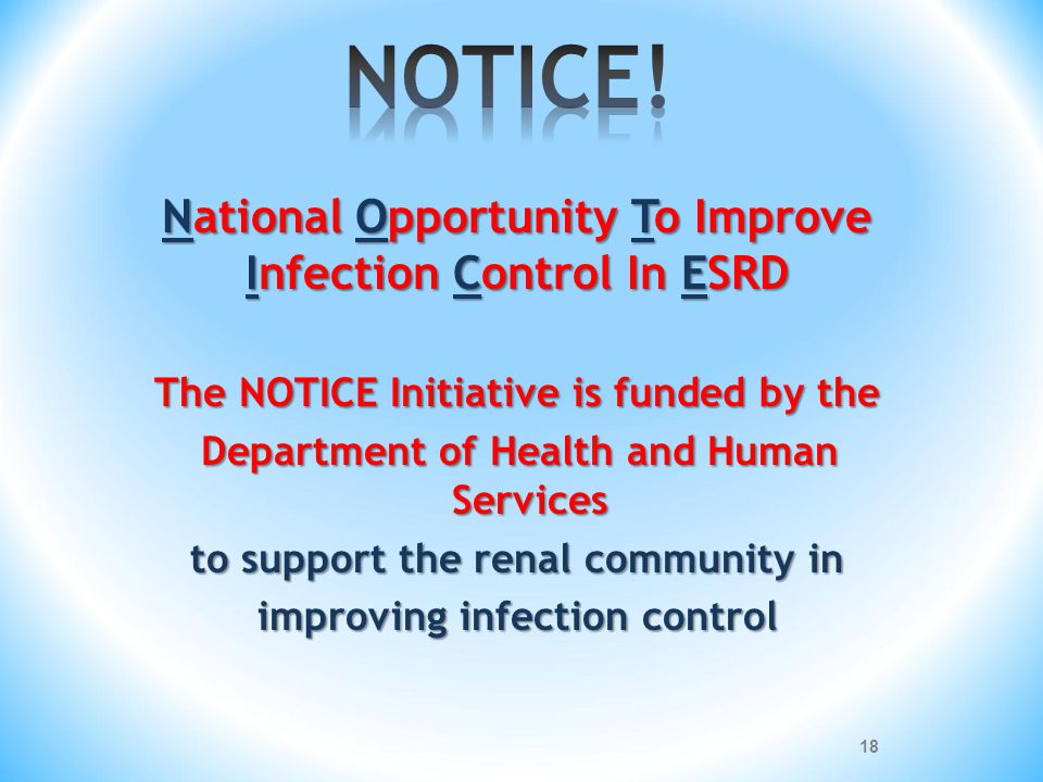 National Opportunity To Improve Infection Control In ESRD The NOTICE Initiative is funded by the Department of Health and Human Services to support th