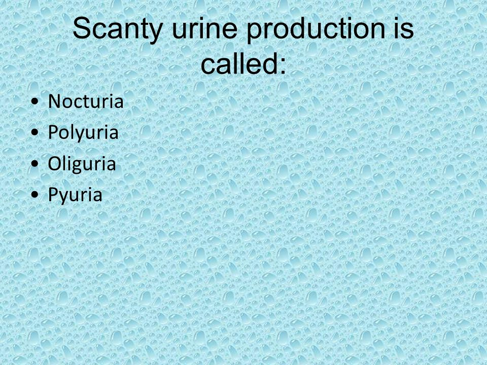 Scanty urine production is called: Nocturia Polyuria Oliguria Pyuria