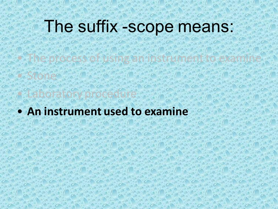 The suffix -scope means: The process of using an instrument to examine Stone Laboratory procedure An instrument used to examine