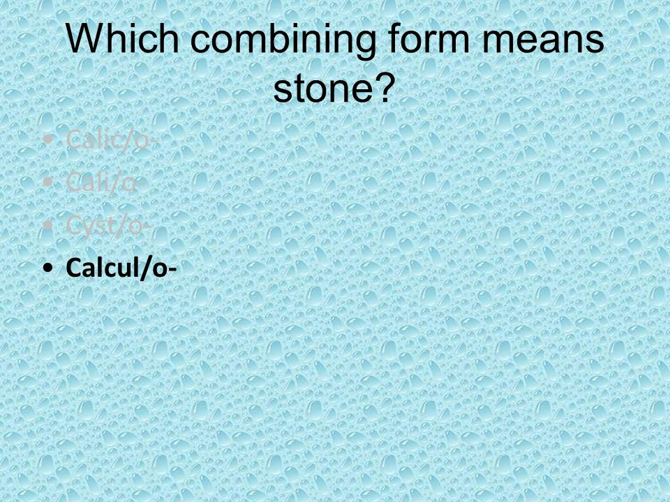 Which combining form means stone? Calic/o- Cali/o- Cyst/o- Calcul/o-