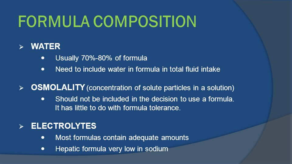 FORMULA COMPOSITION  WATER Usually 70%-80% of formula Need to include water in formula in total fluid intake  OSMOLALITY (concentration of solute pa
