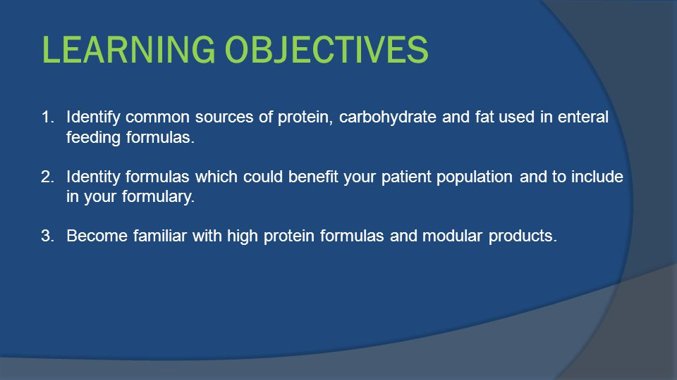 LEARNING OBJECTIVES 1.Identify common sources of protein, carbohydrate and fat used in enteral feeding formulas. 2.Identity formulas which could benef