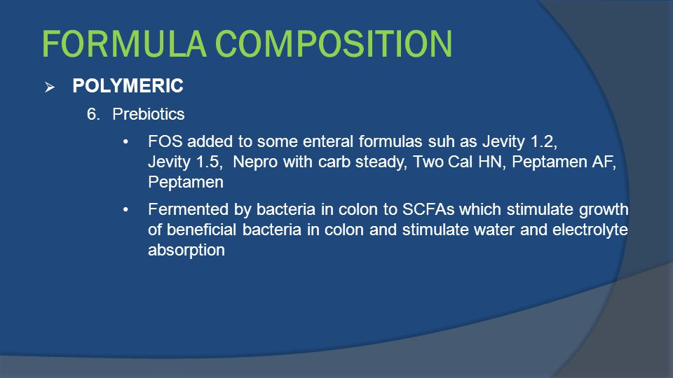 FORMULA COMPOSITION  POLYMERIC 6.Prebiotics FOS added to some enteral formulas suh as Jevity 1.2, Jevity 1.5, Nepro with carb steady, Two Cal HN, Pep