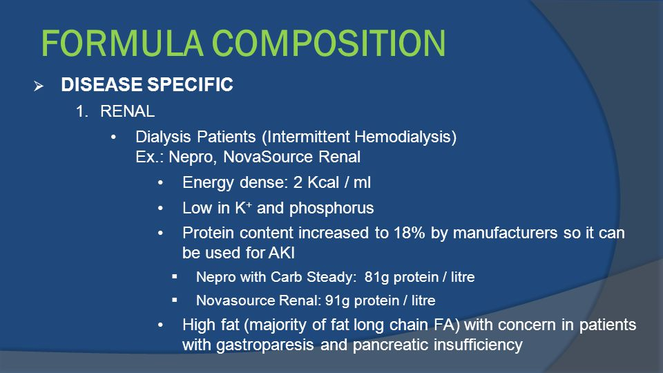 FORMULA COMPOSITION  DISEASE SPECIFIC 1.RENAL Dialysis Patients (Intermittent Hemodialysis) Ex.: Nepro, NovaSource Renal Energy dense: 2 Kcal / ml Lo