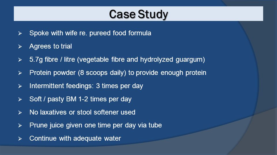 Case Study  Spoke with wife re. pureed food formula  Agrees to trial  5.7g fibre / litre (vegetable fibre and hydrolyzed guargum)  Protein powder