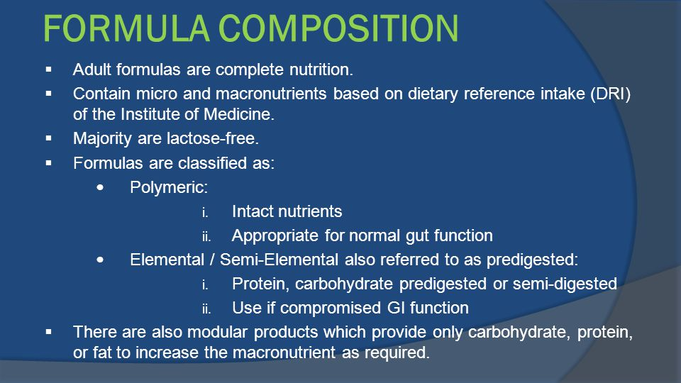 FORMULA COMPOSITION  Adult formulas are complete nutrition.  Contain micro and macronutrients based on dietary reference intake (DRI) of the Institu