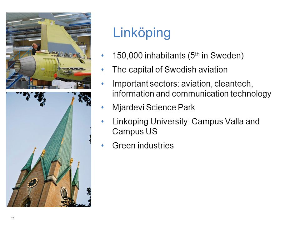 Linköping 150,000 inhabitants (5 th in Sweden) The capital of Swedish aviation Important sectors: aviation, cleantech, information and communication technology Mjärdevi Science Park Linköping University: Campus Valla and Campus US Green industries 12