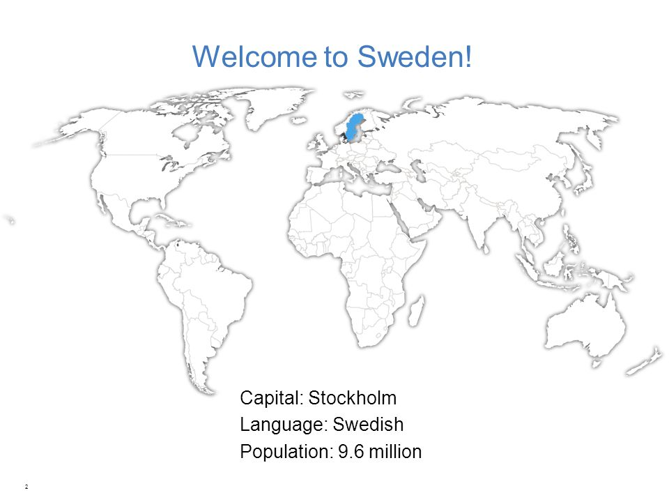 Welcome to Sweden! 2 Capital: Stockholm Language: Swedish Population: 9.6 million