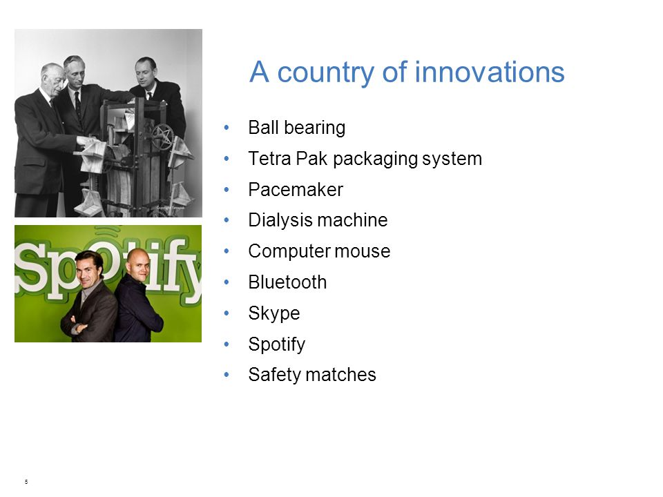 A country of innovations Ball bearing Tetra Pak packaging system Pacemaker Dialysis machine Computer mouse Bluetooth Skype Spotify Safety matches 5