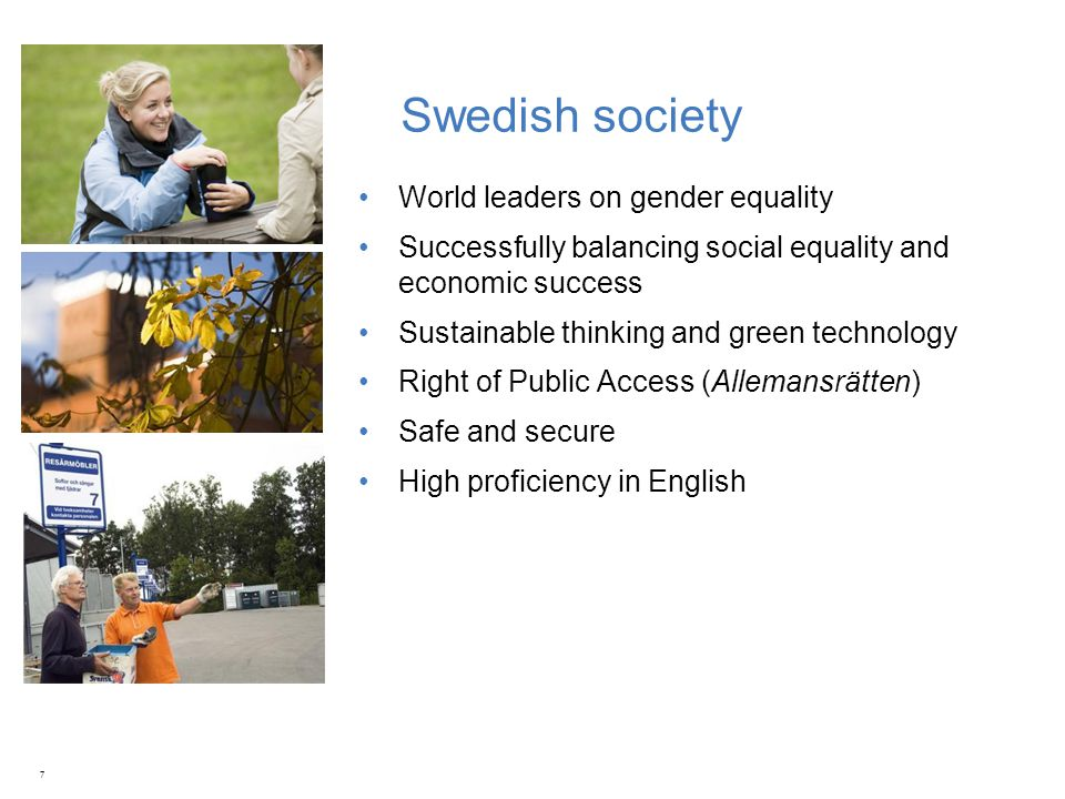 Swedish society World leaders on gender equality Successfully balancing social equality and economic success Sustainable thinking and green technology Right of Public Access (Allemansrätten) Safe and secure High proficiency in English 7