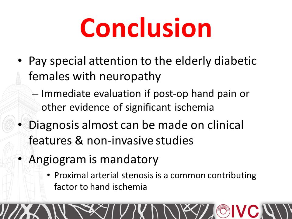 Conclusion Pay special attention to the elderly diabetic females with neuropathy – Immediate evaluation if post-op hand pain or other evidence of significant ischemia Diagnosis almost can be made on clinical features & non-invasive studies Angiogram is mandatory Proximal arterial stenosis is a common contributing factor to hand ischemia