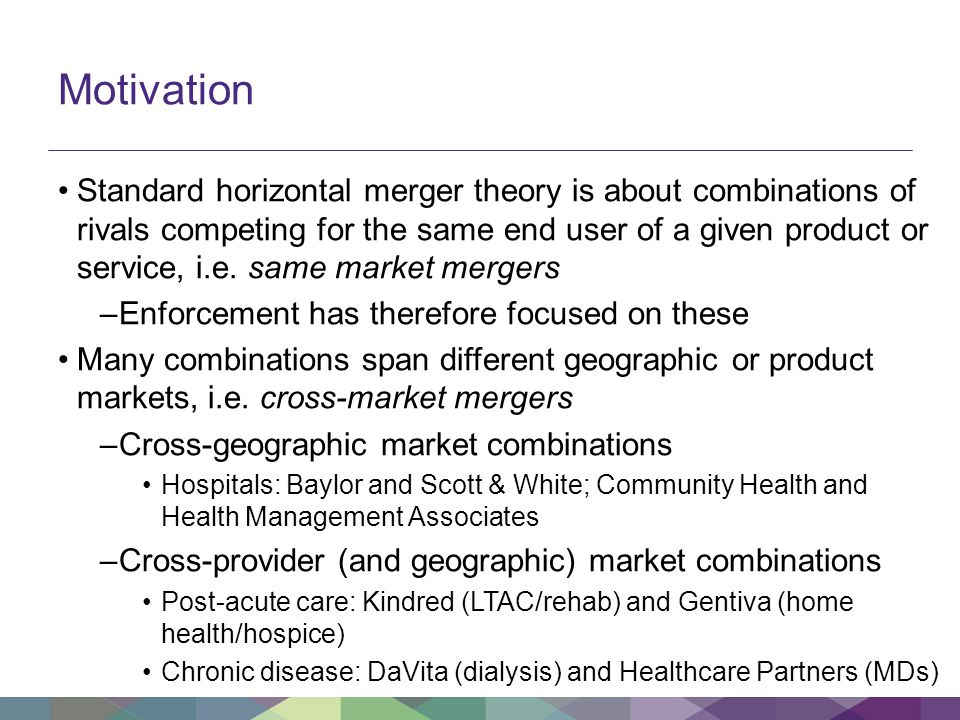 Motivation Standard horizontal merger theory is about combinations of rivals competing for the same end user of a given product or service, i.e.