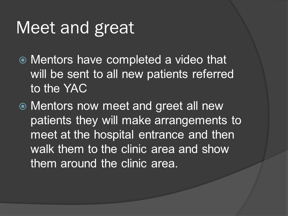 Meet and great  Mentors have completed a video that will be sent to all new patients referred to the YAC  Mentors now meet and greet all new patients they will make arrangements to meet at the hospital entrance and then walk them to the clinic area and show them around the clinic area.