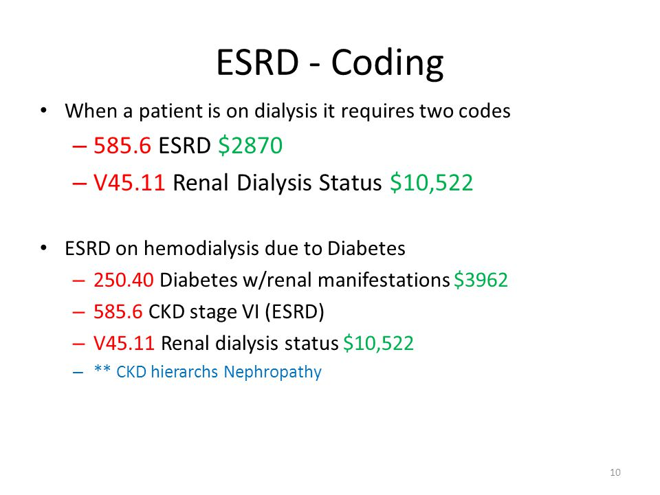 ESRD - Coding When a patient is on dialysis it requires two codes – 585.6 ESRD $2870 – V45.11 Renal Dialysis Status $10,522 ESRD on hemodialysis due t