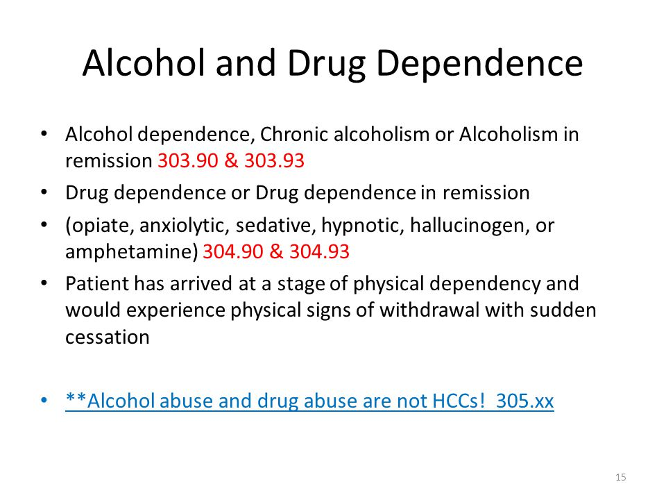 Alcohol and Drug Dependence Alcohol dependence, Chronic alcoholism or Alcoholism in remission 303.90 & 303.93 Drug dependence or Drug dependence in re