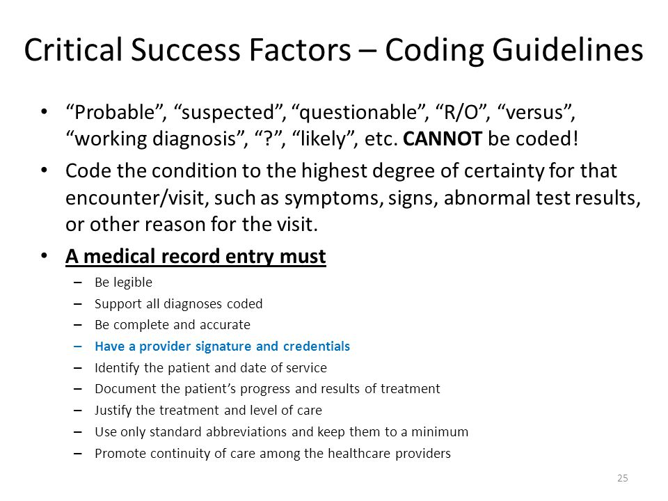 """Critical Success Factors – Coding Guidelines """"Probable"""", """"suspected"""", """"questionable"""", """"R/O"""", """"versus"""", """"working diagnosis"""", """"?"""", """"likely"""", etc. CANNOT"""