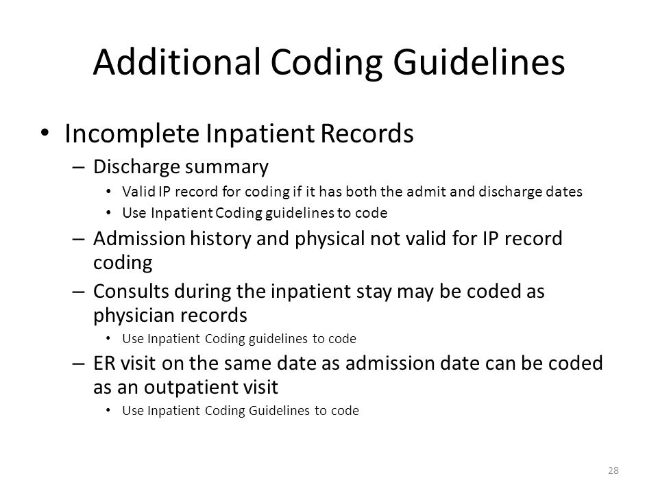 Additional Coding Guidelines Incomplete Inpatient Records – Discharge summary Valid IP record for coding if it has both the admit and discharge dates