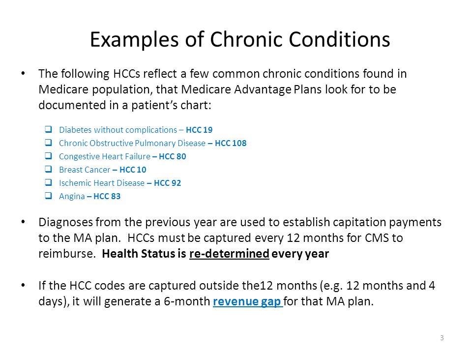 Examples of Chronic Conditions The following HCCs reflect a few common chronic conditions found in Medicare population, that Medicare Advantage Plans