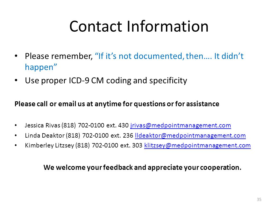 """Contact Information Please remember, """"If it's not documented, then…. It didn't happen"""" Use proper ICD-9 CM coding and specificity Please call or email"""