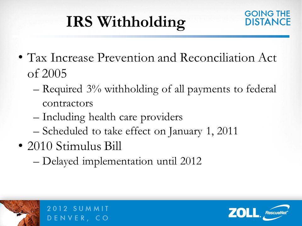 IRS Withholding Tax Increase Prevention and Reconciliation Act of 2005 –Required 3% withholding of all payments to federal contractors –Including heal