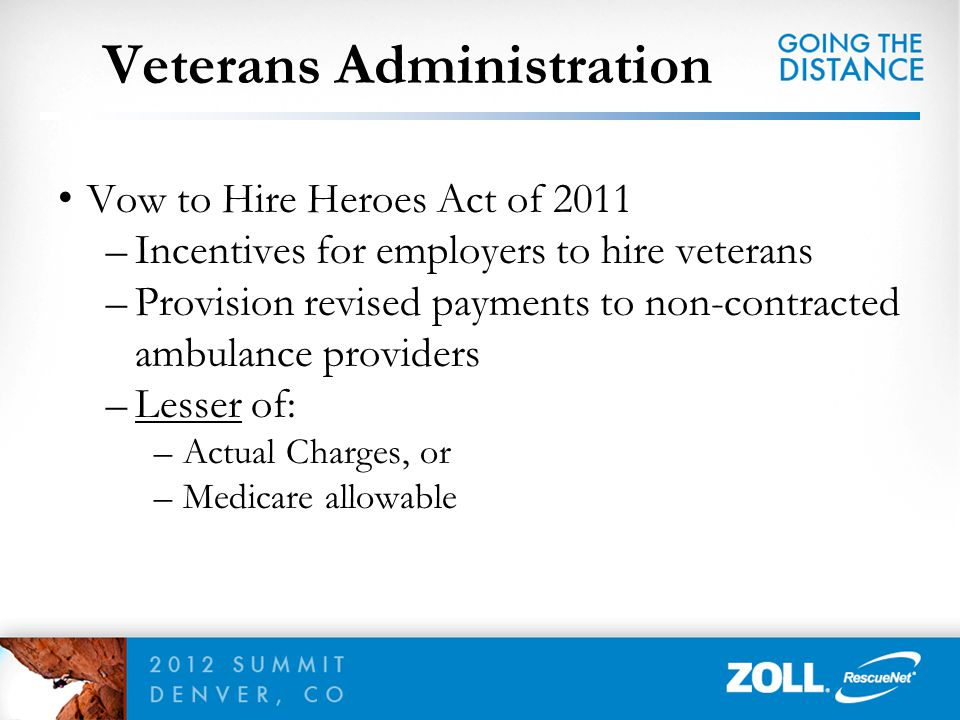 Veterans Administration Vow to Hire Heroes Act of 2011 –Incentives for employers to hire veterans –Provision revised payments to non-contracted ambula