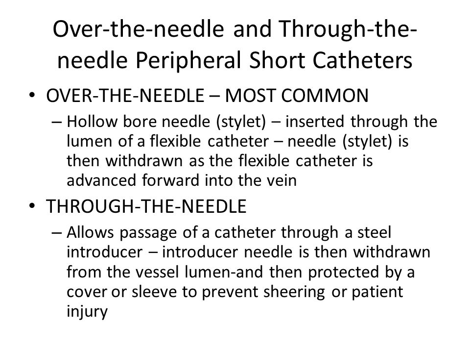 Over-the-needle and Through-the- needle Peripheral Short Catheters OVER-THE-NEEDLE – MOST COMMON – Hollow bore needle (stylet) – inserted through the lumen of a flexible catheter – needle (stylet) is then withdrawn as the flexible catheter is advanced forward into the vein THROUGH-THE-NEEDLE – Allows passage of a catheter through a steel introducer – introducer needle is then withdrawn from the vessel lumen-and then protected by a cover or sleeve to prevent sheering or patient injury