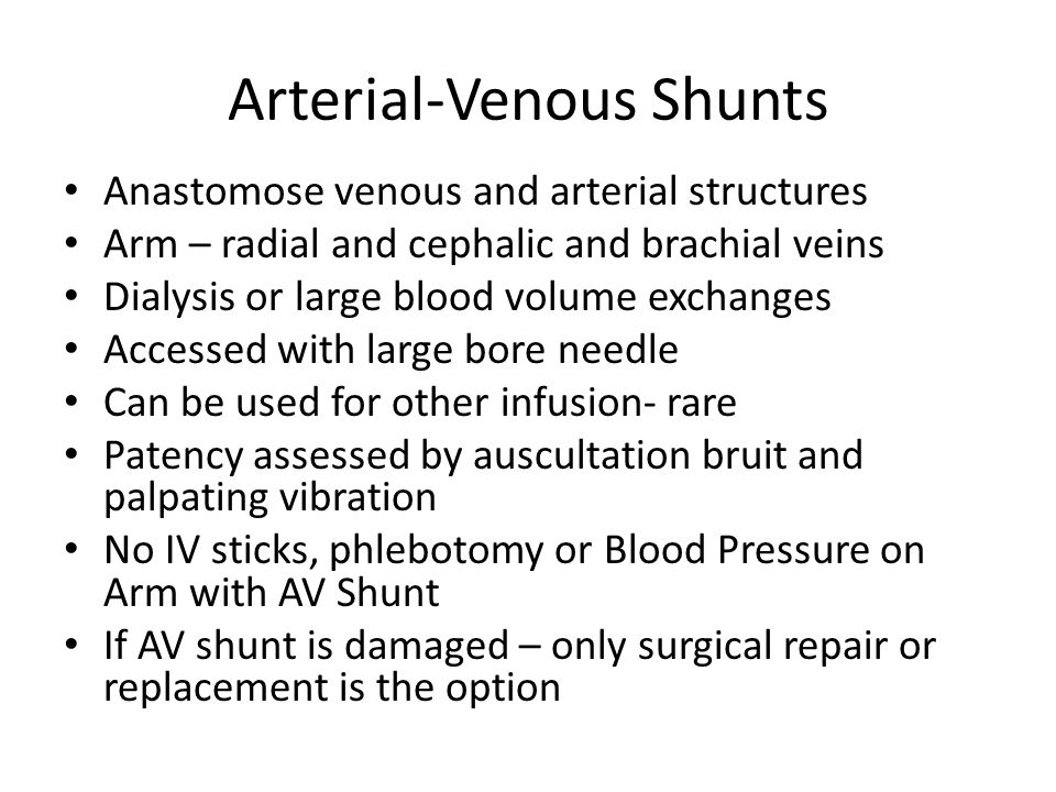 Arterial-Venous Shunts Anastomose venous and arterial structures Arm – radial and cephalic and brachial veins Dialysis or large blood volume exchanges Accessed with large bore needle Can be used for other infusion- rare Patency assessed by auscultation bruit and palpating vibration No IV sticks, phlebotomy or Blood Pressure on Arm with AV Shunt If AV shunt is damaged – only surgical repair or replacement is the option