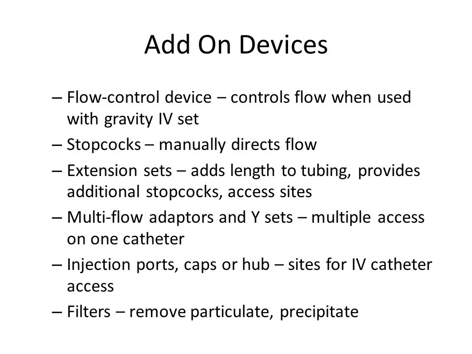 Add On Devices – Flow-control device – controls flow when used with gravity IV set – Stopcocks – manually directs flow – Extension sets – adds length to tubing, provides additional stopcocks, access sites – Multi-flow adaptors and Y sets – multiple access on one catheter – Injection ports, caps or hub – sites for IV catheter access – Filters – remove particulate, precipitate