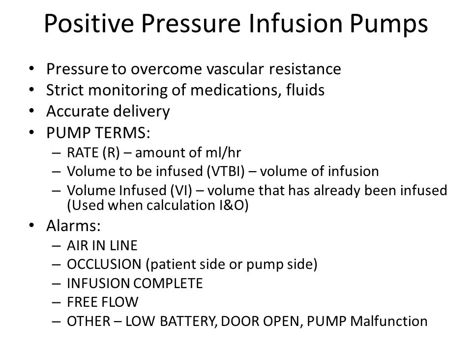 Positive Pressure Infusion Pumps Pressure to overcome vascular resistance Strict monitoring of medications, fluids Accurate delivery PUMP TERMS: – RATE (R) – amount of ml/hr – Volume to be infused (VTBI) – volume of infusion – Volume Infused (VI) – volume that has already been infused (Used when calculation I&O) Alarms: – AIR IN LINE – OCCLUSION (patient side or pump side) – INFUSION COMPLETE – FREE FLOW – OTHER – LOW BATTERY, DOOR OPEN, PUMP Malfunction